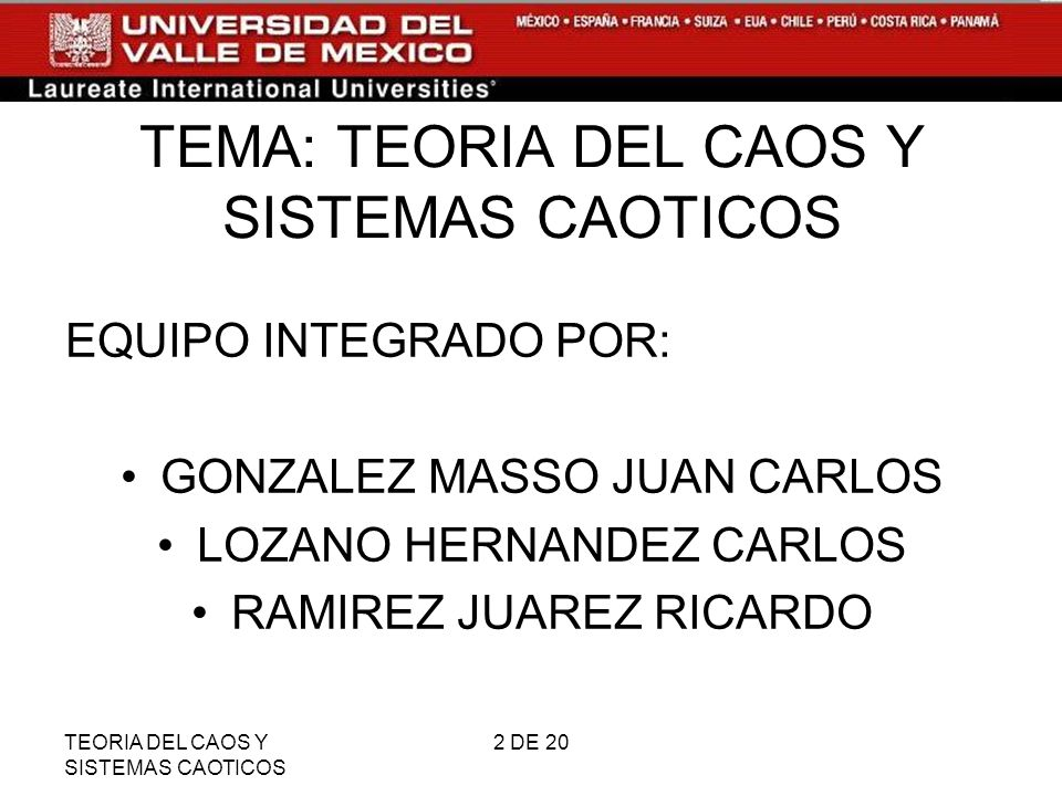 TEORIA DEL CAOS Y SISTEMAS CAOTICOS 2 DE 20 TEMA: TEORIA DEL CAOS Y SISTEMAS CAOTICOS EQUIPO INTEGRADO POR: GONZALEZ MASSO JUAN CARLOS LOZANO HERNANDEZ CARLOS RAMIREZ JUAREZ RICARDO