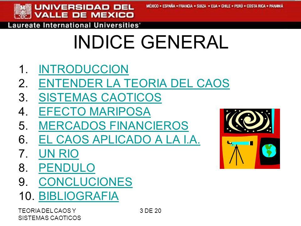 TEORIA DEL CAOS Y SISTEMAS CAOTICOS 4 DE 20 INTRODUCCION DEFINICION Y EXPLICACION APLICABLES A SITUACIONES REALES EXPLICANDO FENOMENOS FISICOS APARTIR DE LOS POSTULADOS DE LA TEORIA DEL CAOS REGRESAR