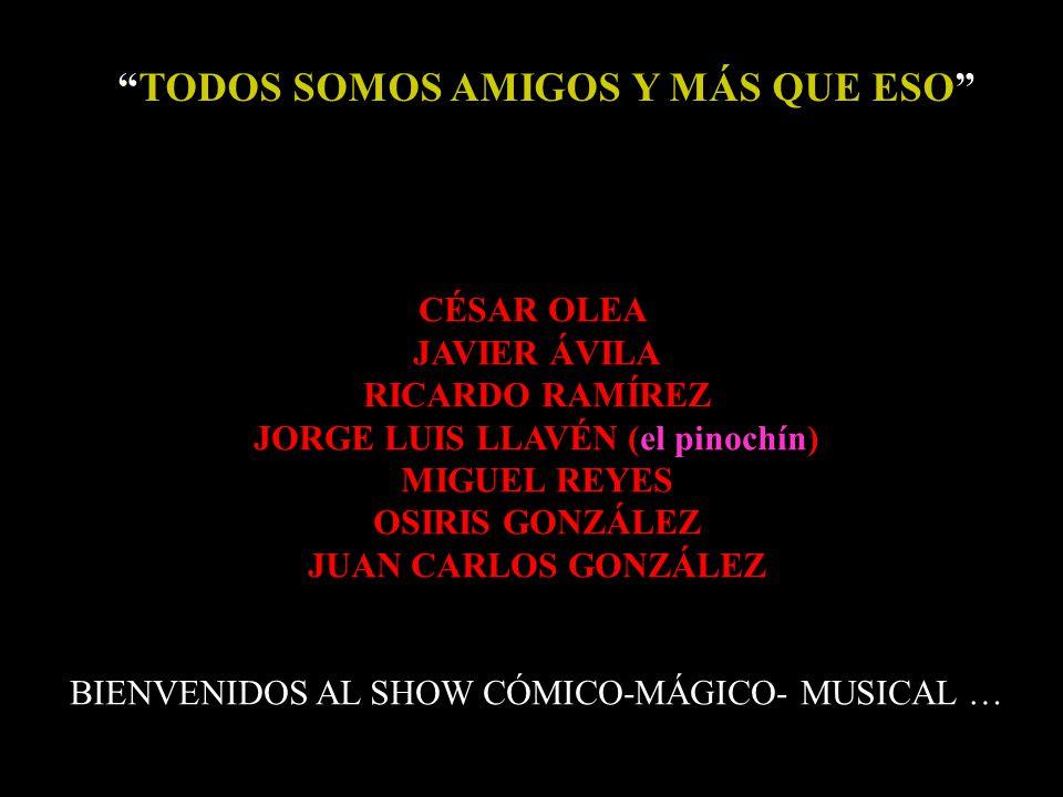 TODOS SOMOS AMIGOS Y MÁS QUE ESO CÉSAR OLEA JAVIER ÁVILA RICARDO RAMÍREZ JORGE LUIS LLAVÉN (el pinochín) MIGUEL REYES OSIRIS GONZÁLEZ JUAN CARLOS GONZÁLEZ BIENVENIDOS AL SHOW CÓMICO-MÁGICO- MUSICAL …