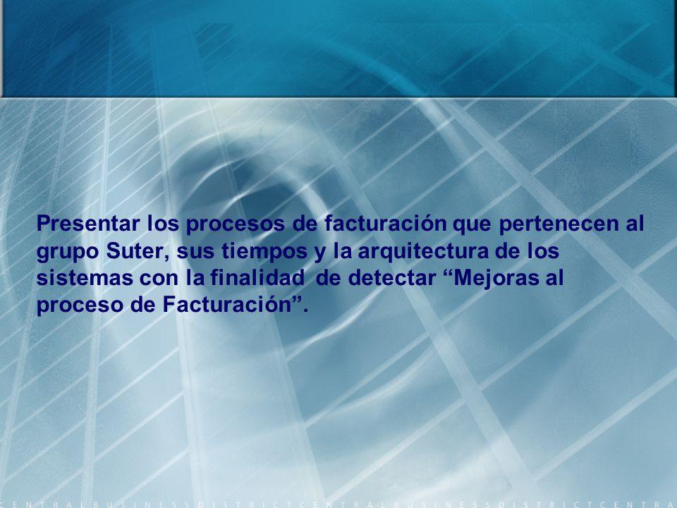 Presentar los procesos de facturación que pertenecen al grupo Suter, sus tiempos y la arquitectura de los sistemas con la finalidad de detectar Mejoras al proceso de Facturación.