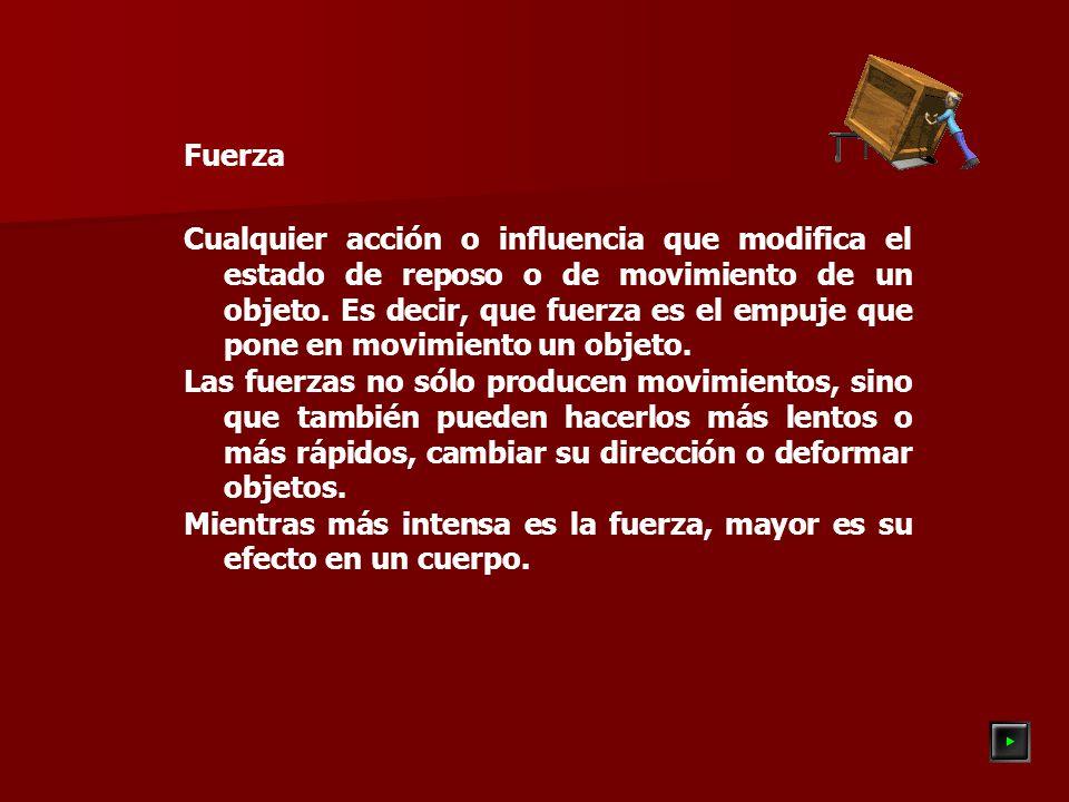 Fuerza Cualquier acción o influencia que modifica el estado de reposo o de movimiento de un objeto.