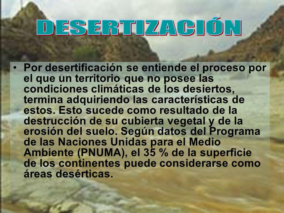 Por desertificación se entiende el proceso por el que un territorio que no posee las condiciones climáticas de los desiertos, termina adquiriendo las