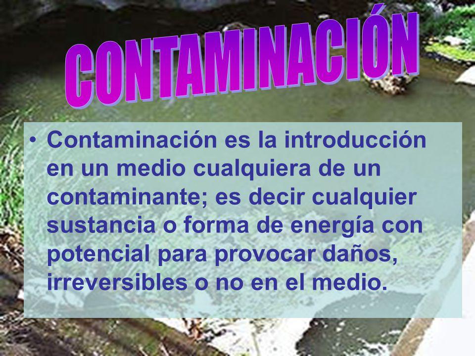 Contaminación es la introducción en un medio cualquiera de un contaminante; es decir cualquier sustancia o forma de energía con potencial para provoca