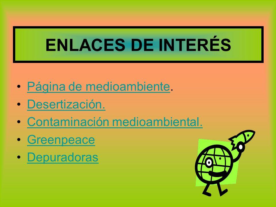 ENLACES DE INTERÉS Página de medioambiente.Página de medioambiente Desertización. Contaminación medioambiental. Greenpeace Depuradoras
