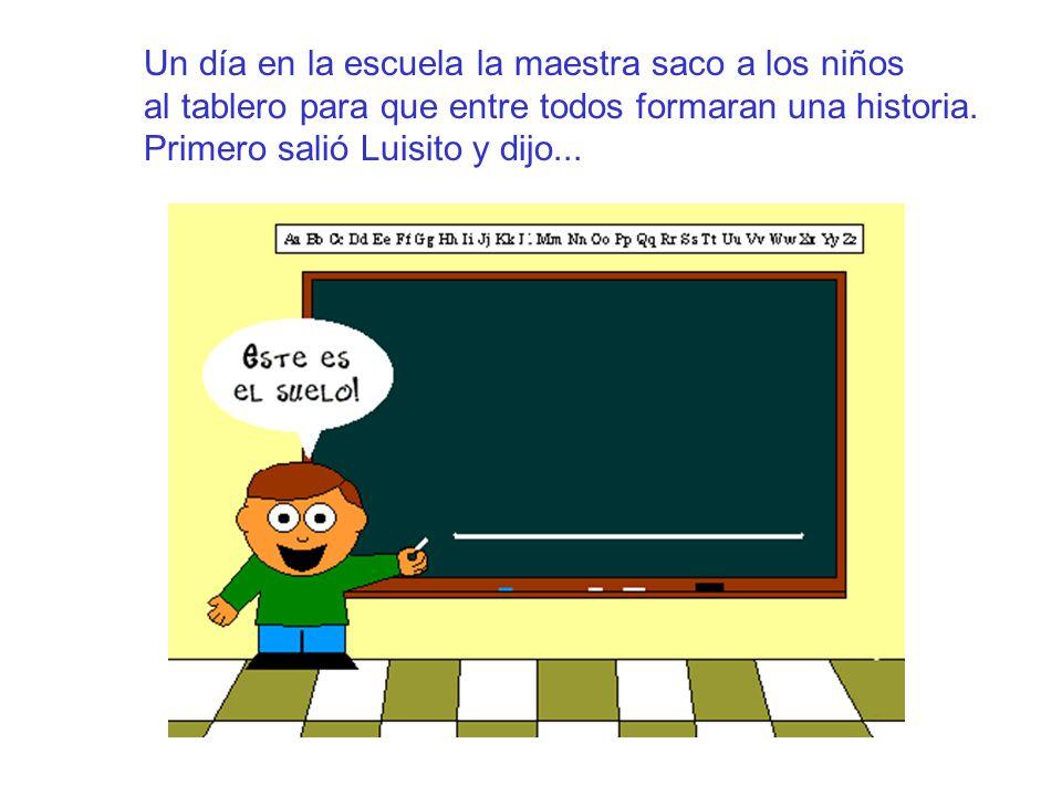 Un día en la escuela la maestra saco a los niños al tablero para que entre todos formaran una historia. Primero salió Luisito y dijo...