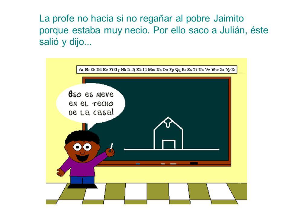 La profe no hacia si no regañar al pobre Jaimito porque estaba muy necio. Por ello saco a Julián, éste salió y dijo...