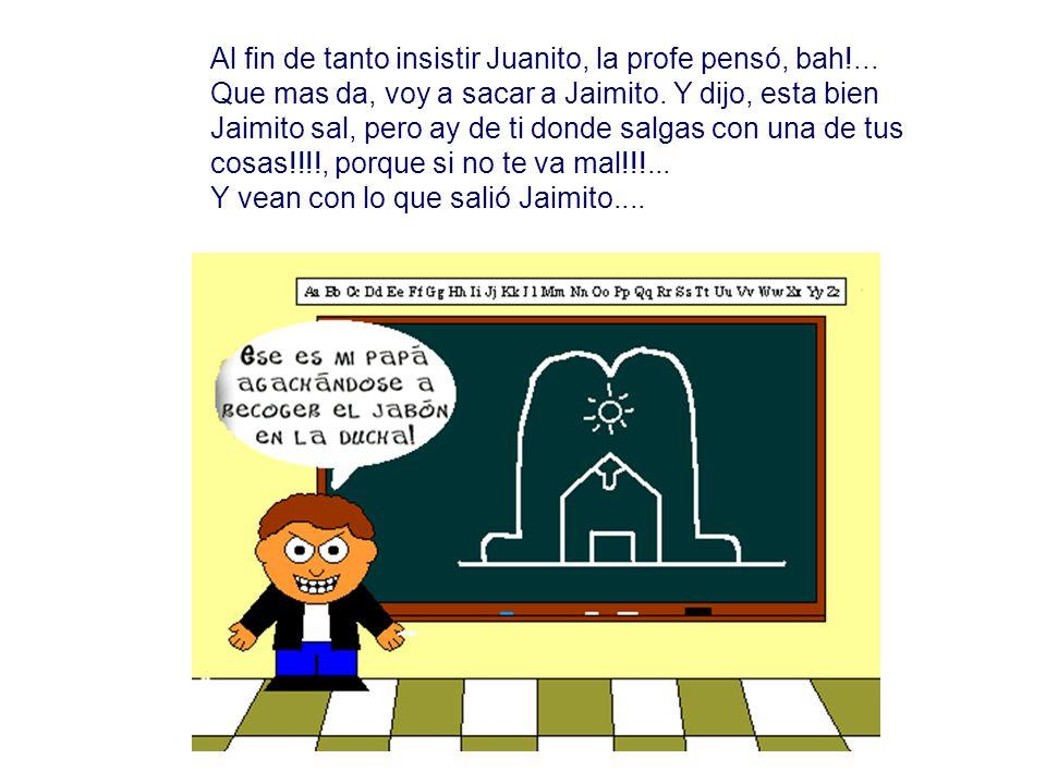 Al fin de tanto insistir Juanito, la profe pensó, bah!... Que mas da, voy a sacar a Jaimito. Y dijo, esta bien Jaimito sal, pero ay de ti donde salgas