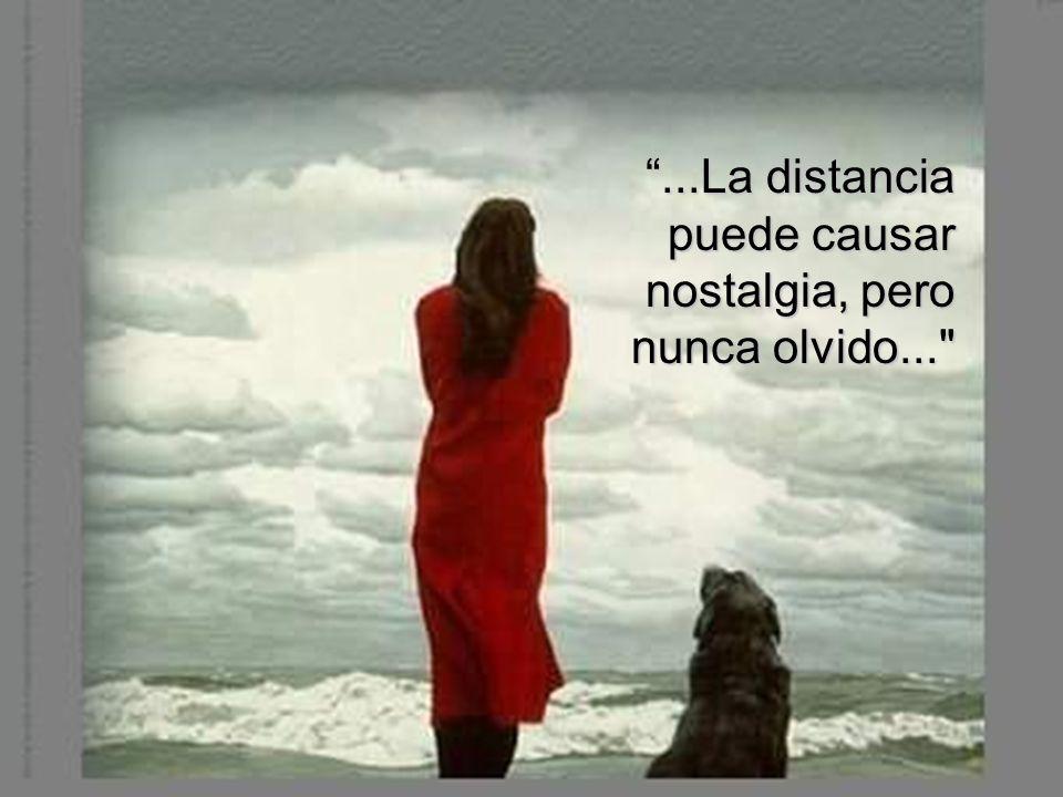 ...La distancia puede causar nostalgia, pero nunca olvido...