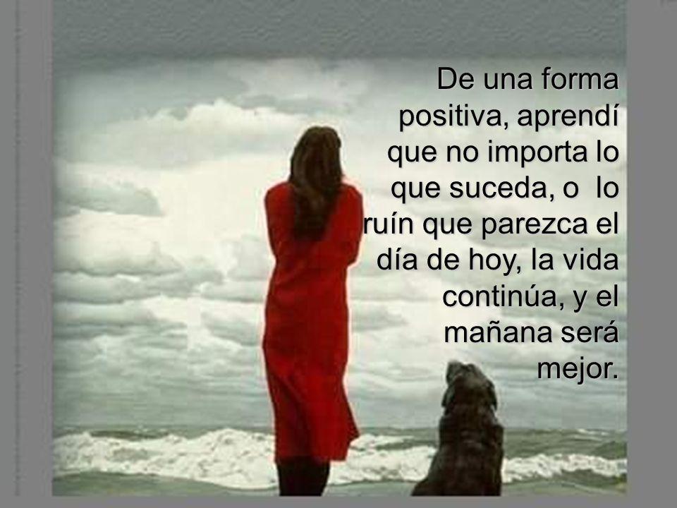 De una forma positiva, aprendí que no importa lo que suceda, o lo ruín que parezca el día de hoy, la vida continúa, y el mañana será mejor.