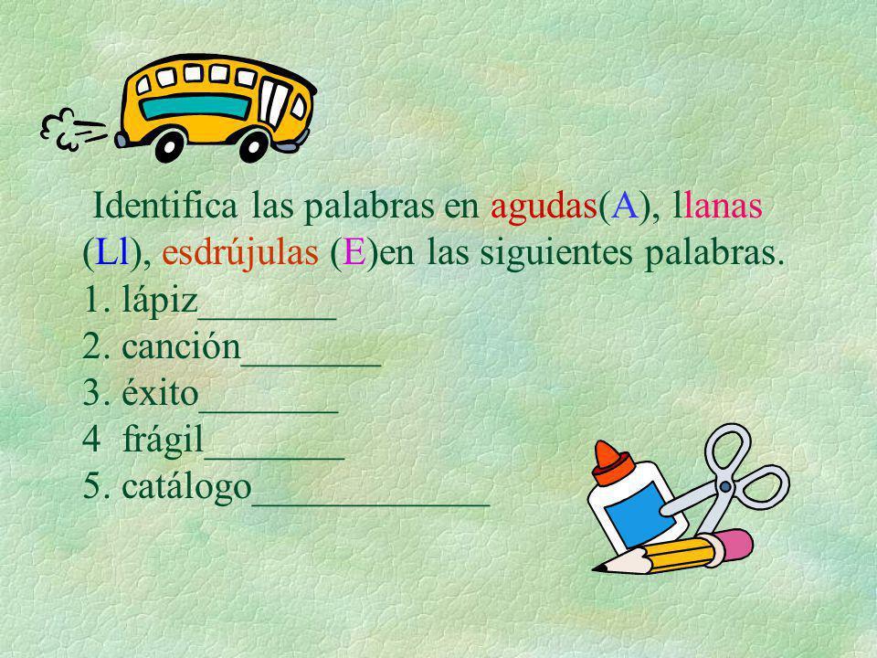 Identifica las palabras en agudas(A), llanas (Ll), esdrújulas (E)en las siguientes palabras. 1. lápiz_______ 2. canción_______ 3. éxito_______ 4 frági