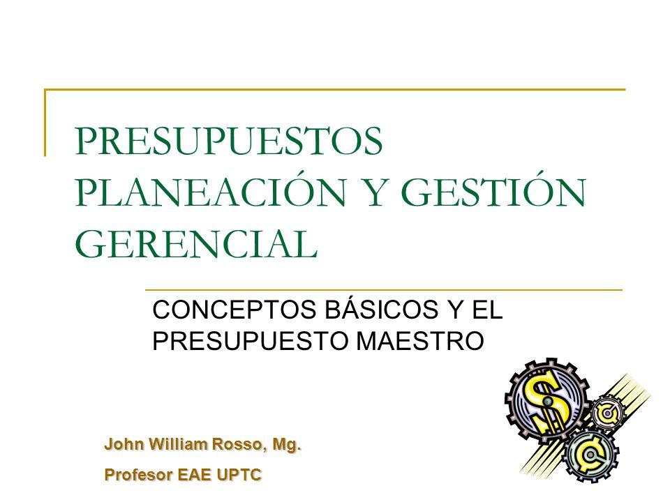 PRESUPUESTOS PLANEACIÓN Y GESTIÓN GERENCIAL CONCEPTOS BÁSICOS Y EL PRESUPUESTO MAESTRO John William Rosso, Mg.