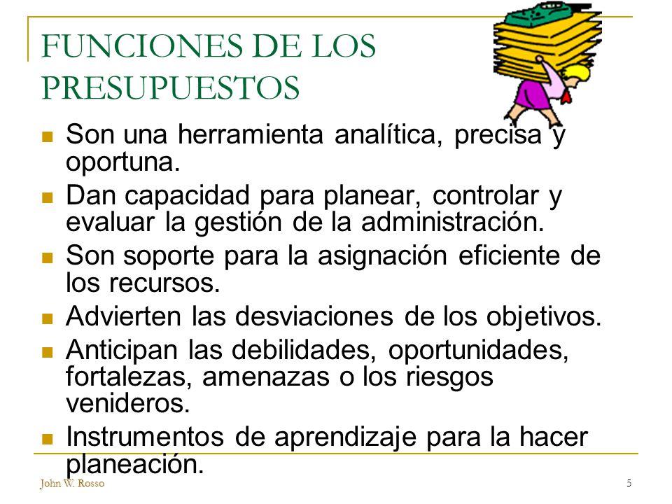 John W.Rosso5 FUNCIONES DE LOS PRESUPUESTOS Son una herramienta analítica, precisa y oportuna.