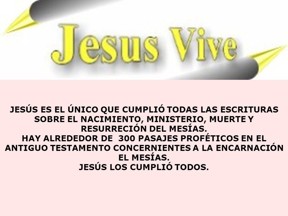 JESÚS ES EL ÚNICO QUE CUMPLIÓ TODAS LAS ESCRITURAS SOBRE EL NACIMIENTO, MINISTERIO, MUERTE Y RESURRECIÓN DEL MESÍAS.