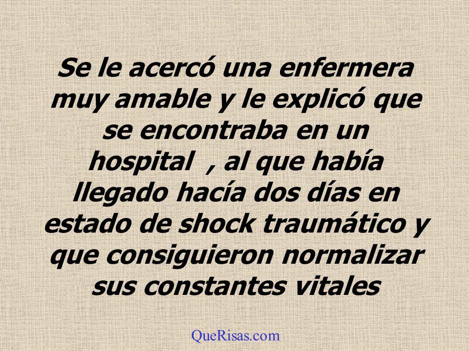 Se le acercó una enfermera muy amable y le explicó que se encontraba en un hospital, al que había llegado hacía dos días en estado de shock traumático