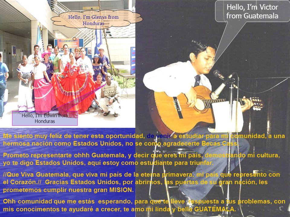 Hello, Im Edwin from Honduras Hello, Im Glenys from Honduras Hello, Im Victor from Guatemala Me siento muy felíz de tener esta oportunidad, de venir a estudiar para mi comunidad, a una hermosa nación como Estados Unidos, no se como agradecerte Becas Cass.