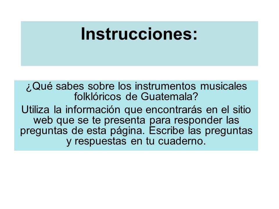 Instrucciones: ¿Qué sabes sobre los instrumentos musicales folklóricos de Guatemala? Utiliza la información que encontrarás en el sitio web que se te
