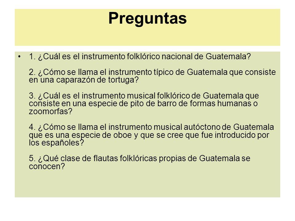 Preguntas 1. ¿Cuál es el instrumento folklórico nacional de Guatemala? 2. ¿Cómo se llama el instrumento típico de Guatemala que consiste en una capara