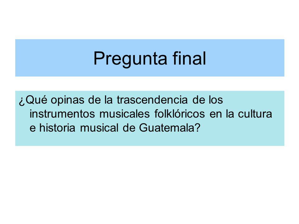 Pregunta final ¿Qué opinas de la trascendencia de los instrumentos musicales folklóricos en la cultura e historia musical de Guatemala?