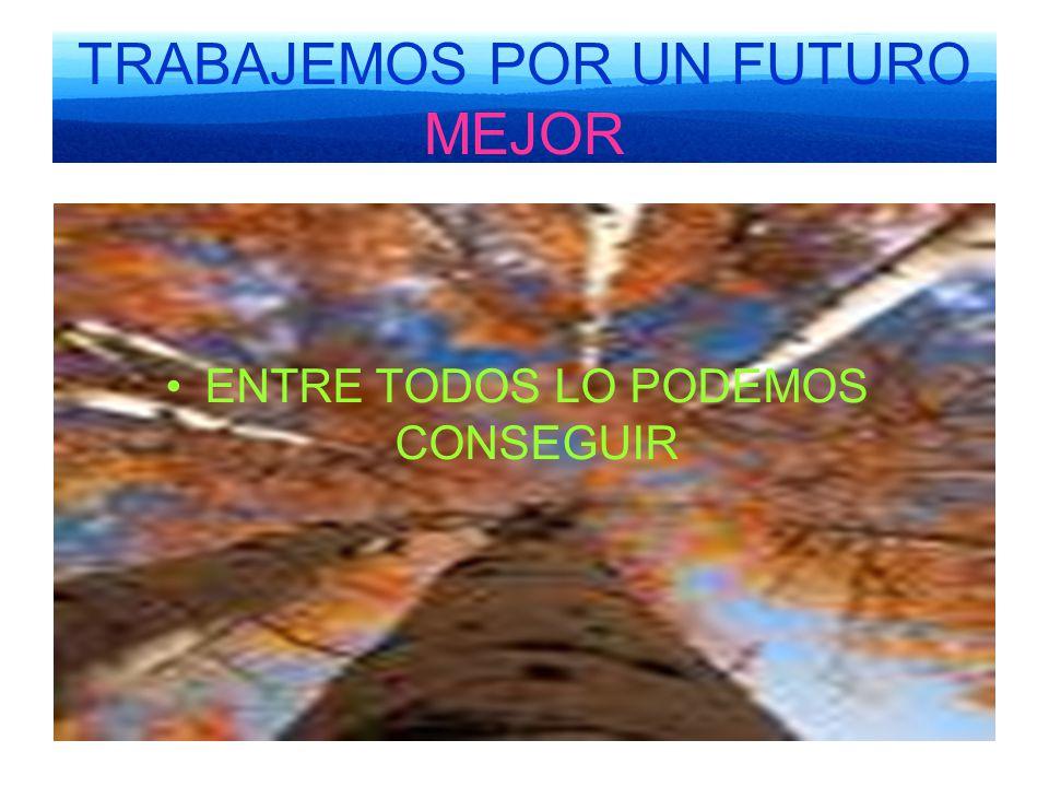 TRABAJEMOS POR UN FUTURO MEJOR ENTRE TODOS LO PODEMOS CONSEGUIR