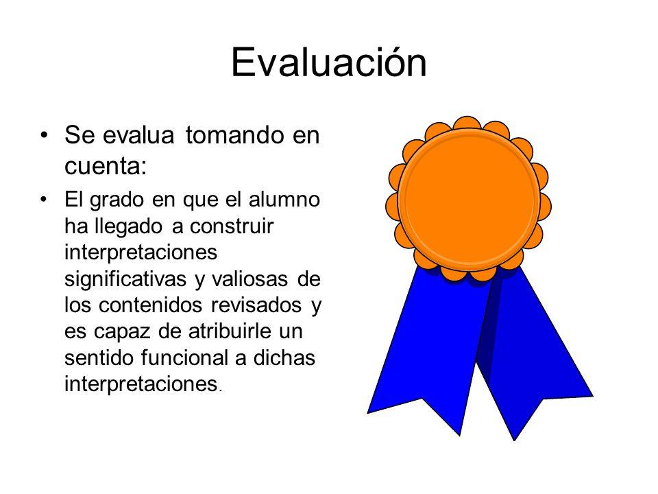 Evaluación Se evalua tomando en cuenta: El grado en que el alumno ha llegado a construir interpretaciones significativas y valiosas de los contenidos