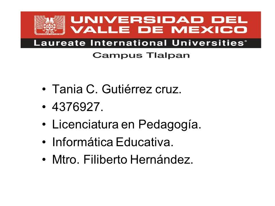 Tania C. Gutiérrez cruz. 4376927. Licenciatura en Pedagogía. Informática Educativa. Mtro. Filiberto Hernández.