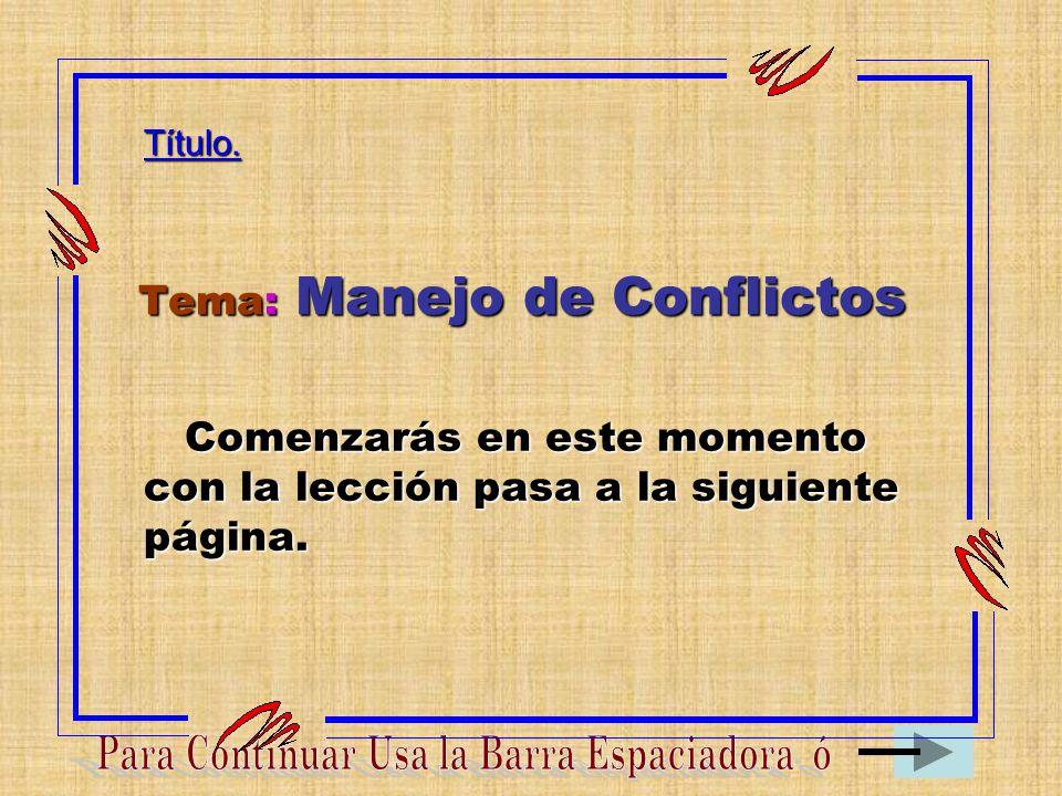 Tema: Manejo de Conflictos Título. Comenzarás en este momento con la lección pasa a la siguiente página.