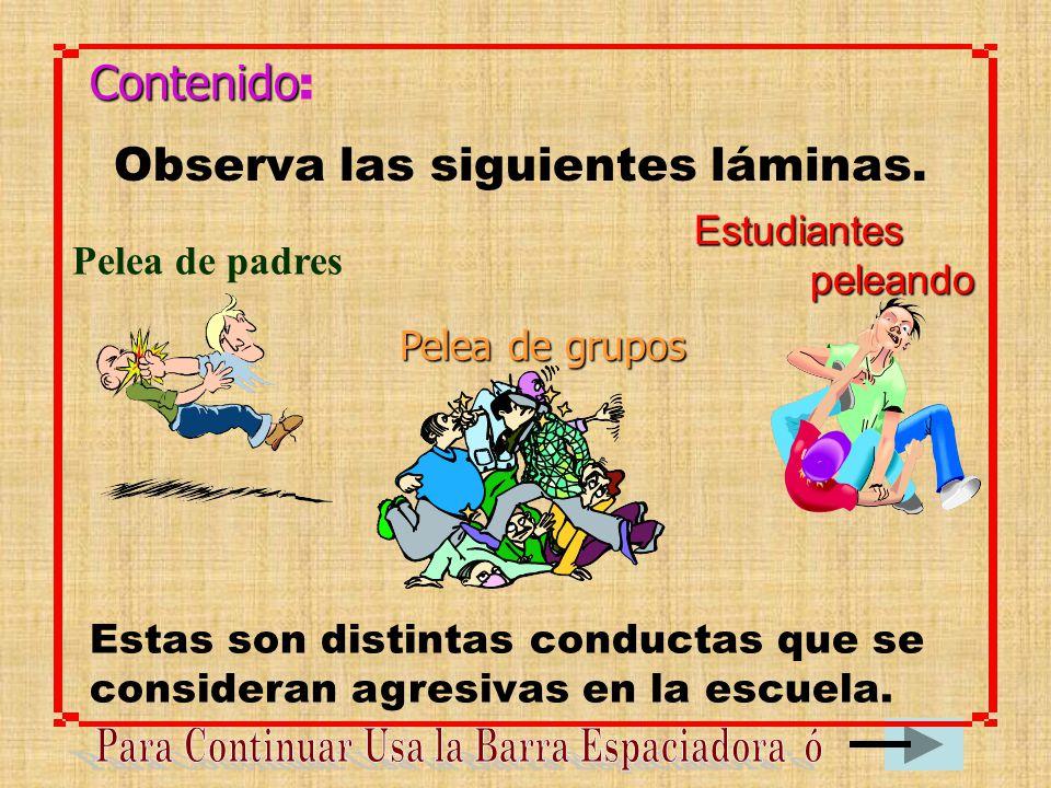 Contenido : Observa las siguientes láminas. Estas son distintas conductas que se consideran agresivas en la escuela. Estudiantes peleando Pelea de pad