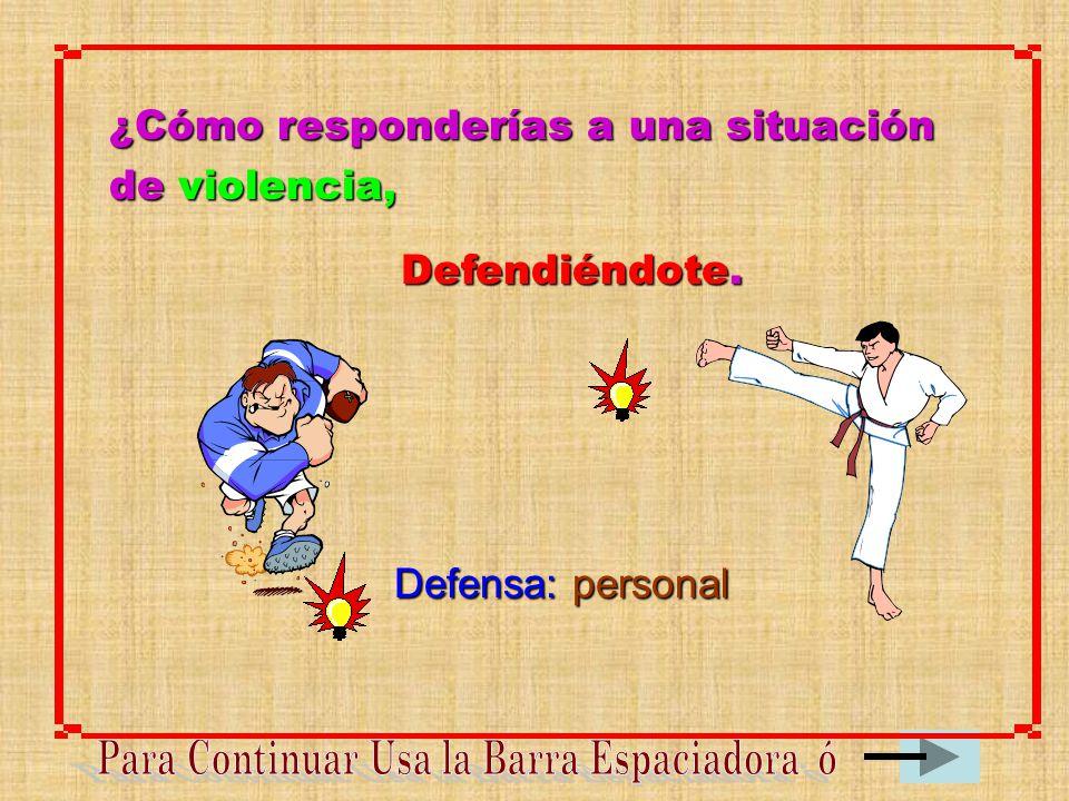¿Cómo responderías a una situación de violencia, Defendiéndote. Defensa: personal