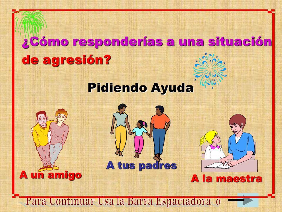 ¿Cómo responderías a una situación de agresión? Pidiendo Ayuda A un amigo A tus padres A la maestra