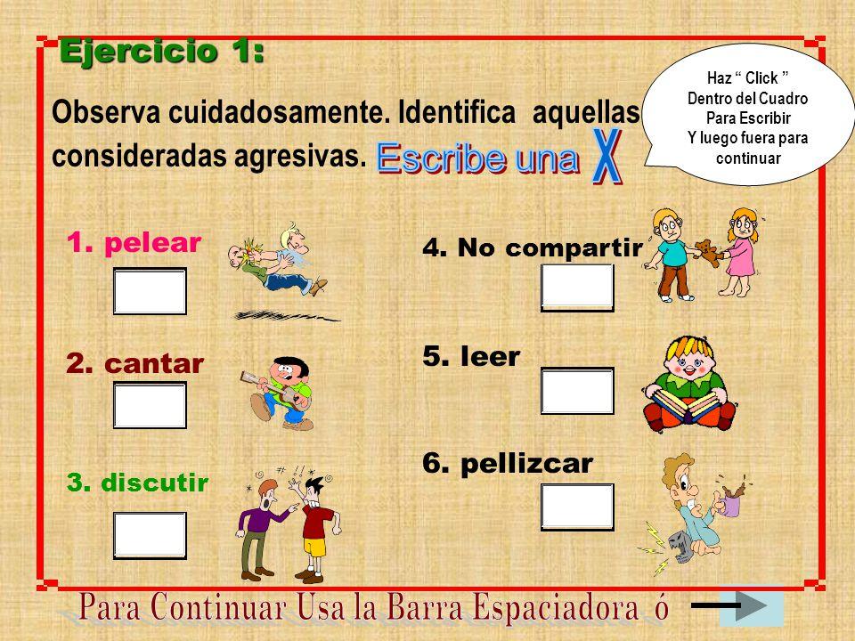 Ejercicio 1: Observa cuidadosamente. Identifica aquellas conductas consideradas agresivas. 1. pelear 2. cantar 3. discutir 5. leer 4. No compartir 6.