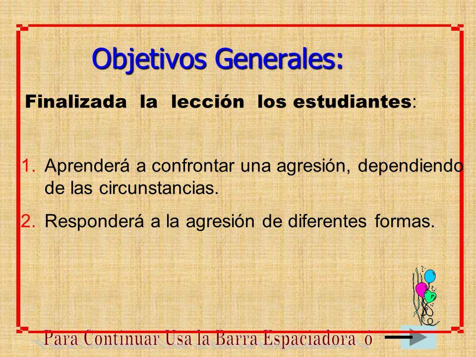 Finalizada la lección los estudiantes : Objetivos Generales: 1.Aprenderá a confrontar una agresión, dependiendo de las circunstancias. 2.Responderá a