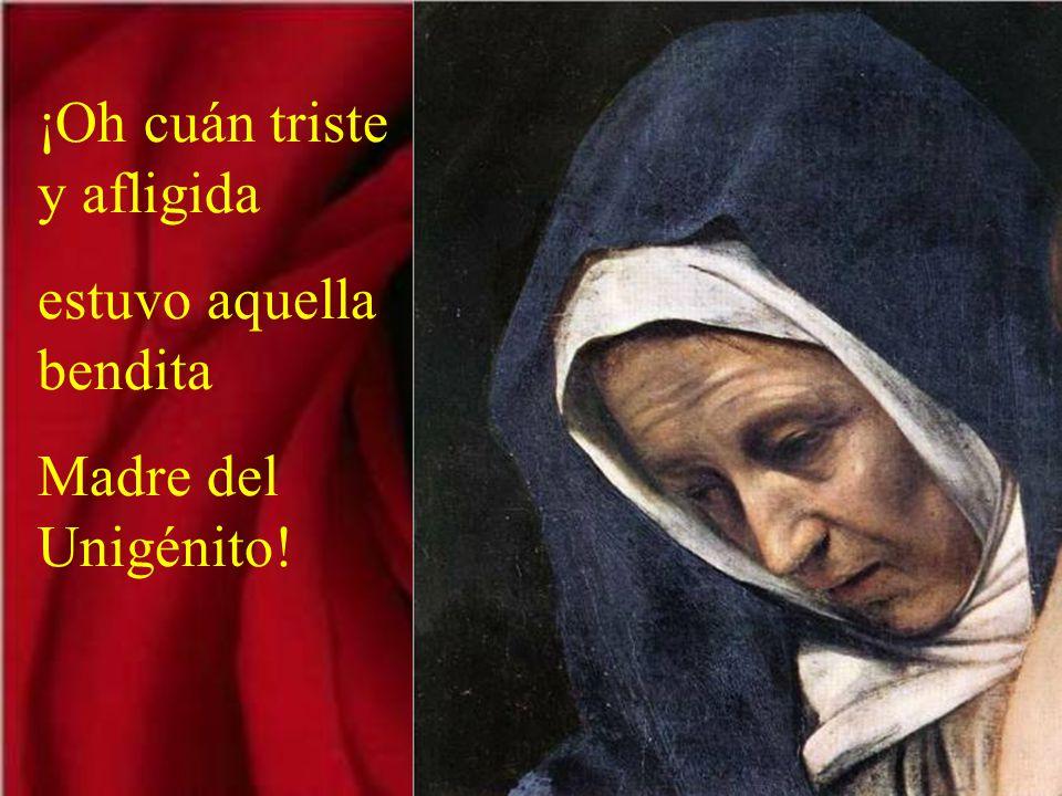 ¡Oh cuán triste y afligida estuvo aquella bendita Madre del Unigénito!