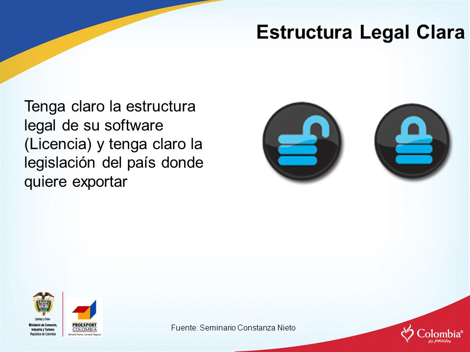 Estructura Legal Clara Fuente: Seminario Constanza Nieto Tenga claro la estructura legal de su software (Licencia) y tenga claro la legislación del país donde quiere exportar