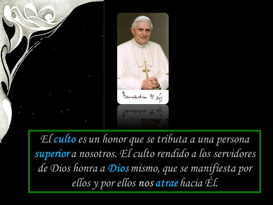 El culto es un honor que se tributa a una persona superior a nosotros. El culto rendido a los servidores de Dios honra a Dios mismo, que se manifiesta