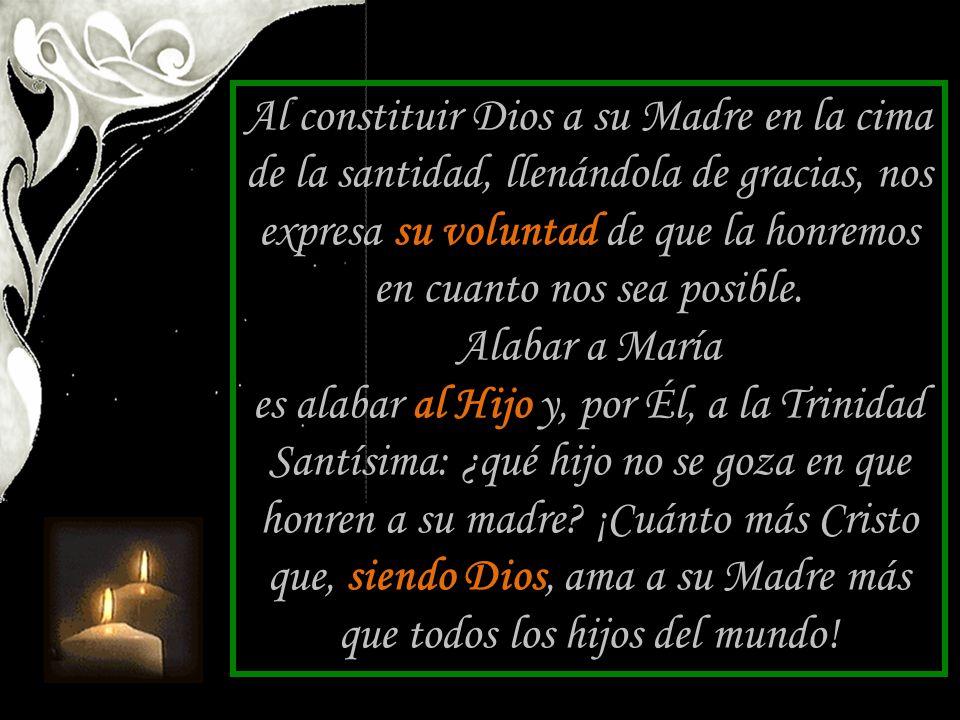 Al constituir Dios a su Madre en la cima de la santidad, llenándola de gracias, nos expresa su voluntad de que la honremos en cuanto nos sea posible.