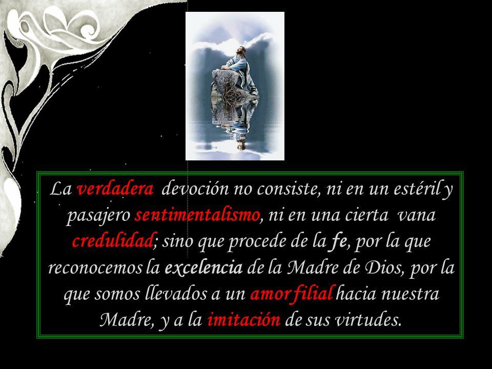 La verdadera devoción no consiste, ni en un estéril y pasajero sentimentalismo, ni en una cierta vana credulidad; sino que procede de la fe, por la qu