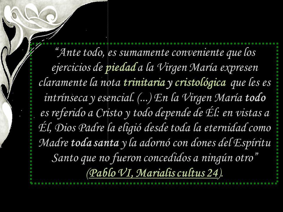 Ante todo, es sumamente conveniente que los ejercicios de piedad a la Virgen María expresen claramente la nota trinitaria y cristológica que les es intrínseca y esencial.