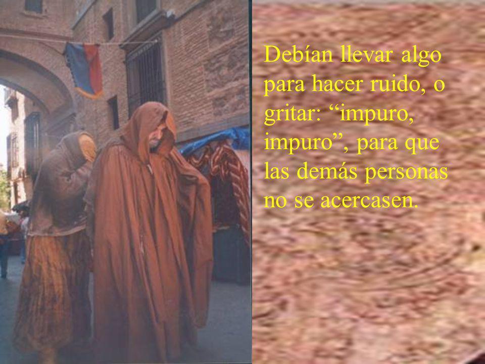 Debían llevar algo para hacer ruido, o gritar: impuro, impuro, para que las demás personas no se acercasen.