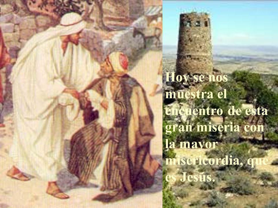Hoy se nos muestra el encuentro de esta gran miseria con la mayor misericordia, que es Jesús.