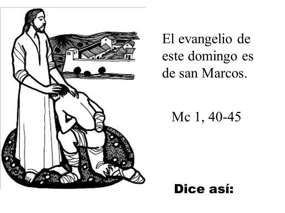 El evangelio de este domingo es de san Marcos. Mc 1, 40-45 Dice así: