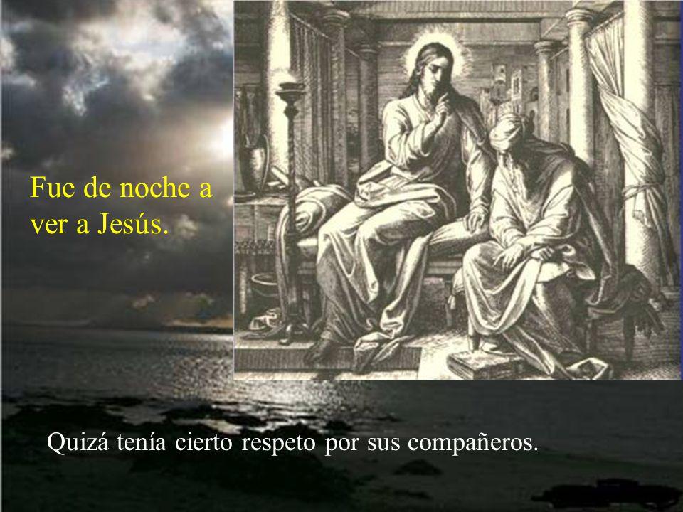 Buscaba la verdad. Y por eso fue a hablar con Jesús. Le estimaba como a un maestro en la Ley