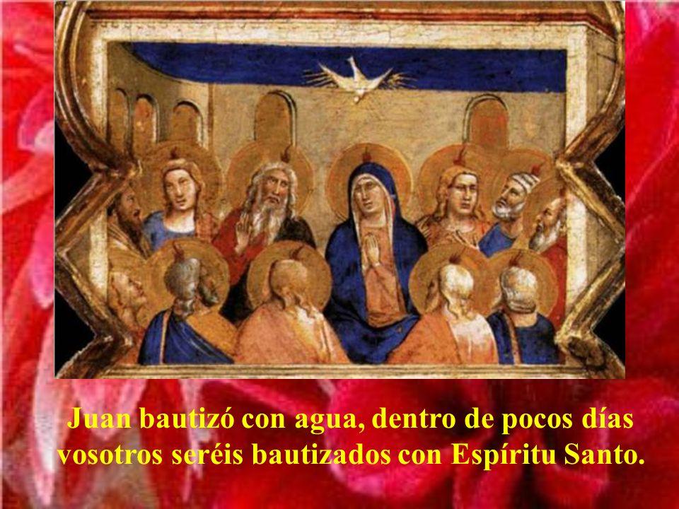 Juan bautizó con agua, dentro de pocos días vosotros seréis bautizados con Espíritu Santo.
