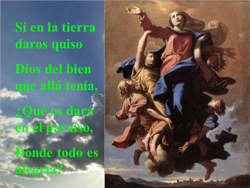 Virgen pura, hoy quiere Dios que subáis del suelo al Cielo, pues cuando quisisteis vos, El bajó del Cielo al suelo.