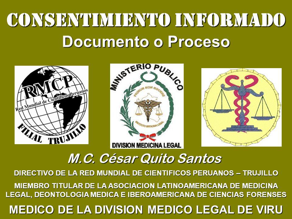 CONSENTIMIENTO INFORMADO Documento o Proceso DIRECTIVO DE LA RED MUNDIAL DE CIENTIFICOS PERUANOS – TRUJILLO MIEMBRO TITULAR DE LA ASOCIACION LATINOAMERICANA DE MEDICINA LEGAL, DEONTOLOGIA MEDICA E IBEROAMERICANA DE CIENCIAS FORENSES MEDICO DE LA DIVISION MEDICO LEGAL DE VIRU M.C.