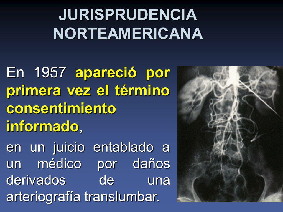 JURISPRUDENCIA NORTEAMERICANA En 1957 apareció por primera vez el término consentimiento informado, en un juicio entablado a un médico por daños derivados de una arteriografía translumbar.