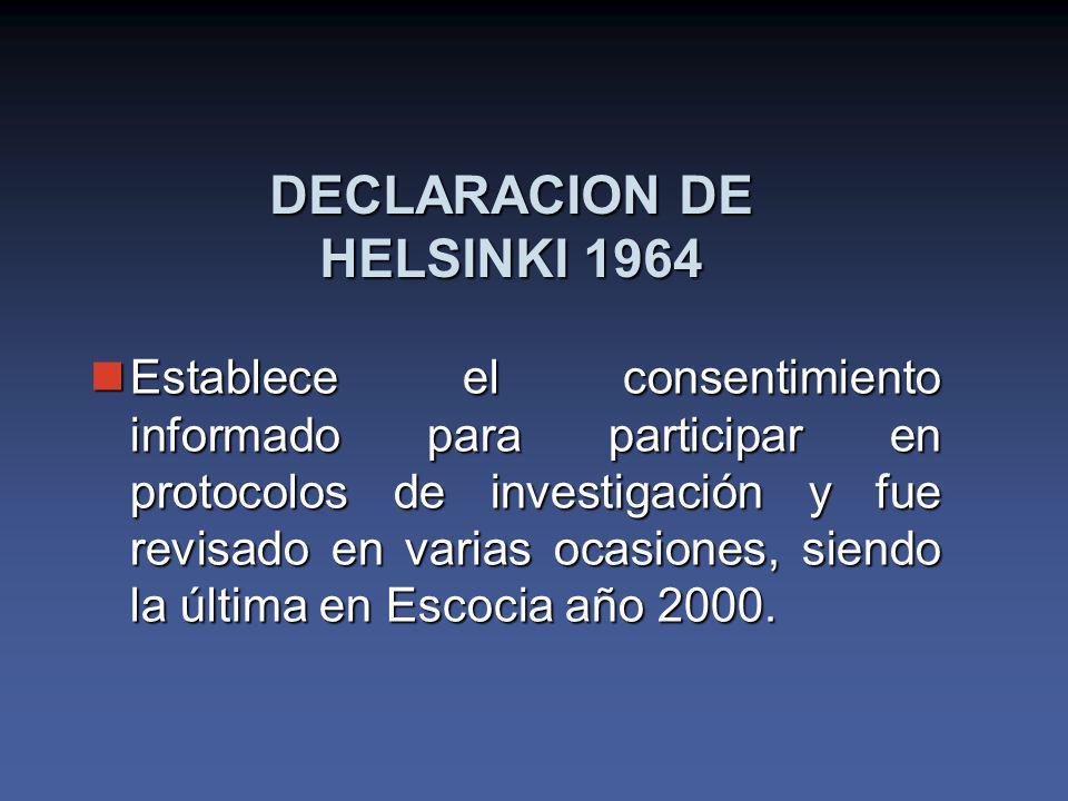 DECLARACION DE HELSINKI 1964 Establece el consentimiento informado para participar en protocolos de investigación y fue revisado en varias ocasiones, siendo la última en Escocia año 2000.