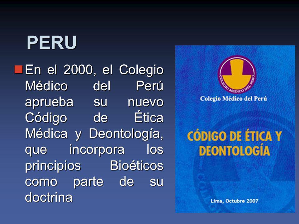 PERU En el 2000, el Colegio Médico del Perú aprueba su nuevo Código de Ética Médica y Deontología, que incorpora los principios Bioéticos como parte de su doctrina En el 2000, el Colegio Médico del Perú aprueba su nuevo Código de Ética Médica y Deontología, que incorpora los principios Bioéticos como parte de su doctrina