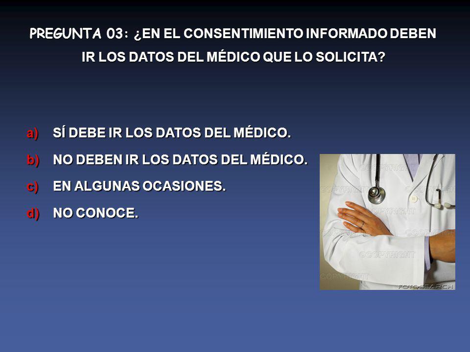 PREGUNTA 03: ¿EN EL CONSENTIMIENTO INFORMADO DEBEN IR LOS DATOS DEL MÉDICO QUE LO SOLICITA.