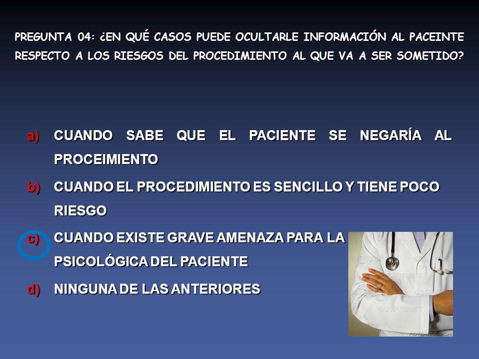 PREGUNTA 04: ¿EN QUÉ CASOS PUEDE OCULTARLE INFORMACIÓN AL PACEINTE RESPECTO A LOS RIESGOS DEL PROCEDIMIENTO AL QUE VA A SER SOMETIDO.