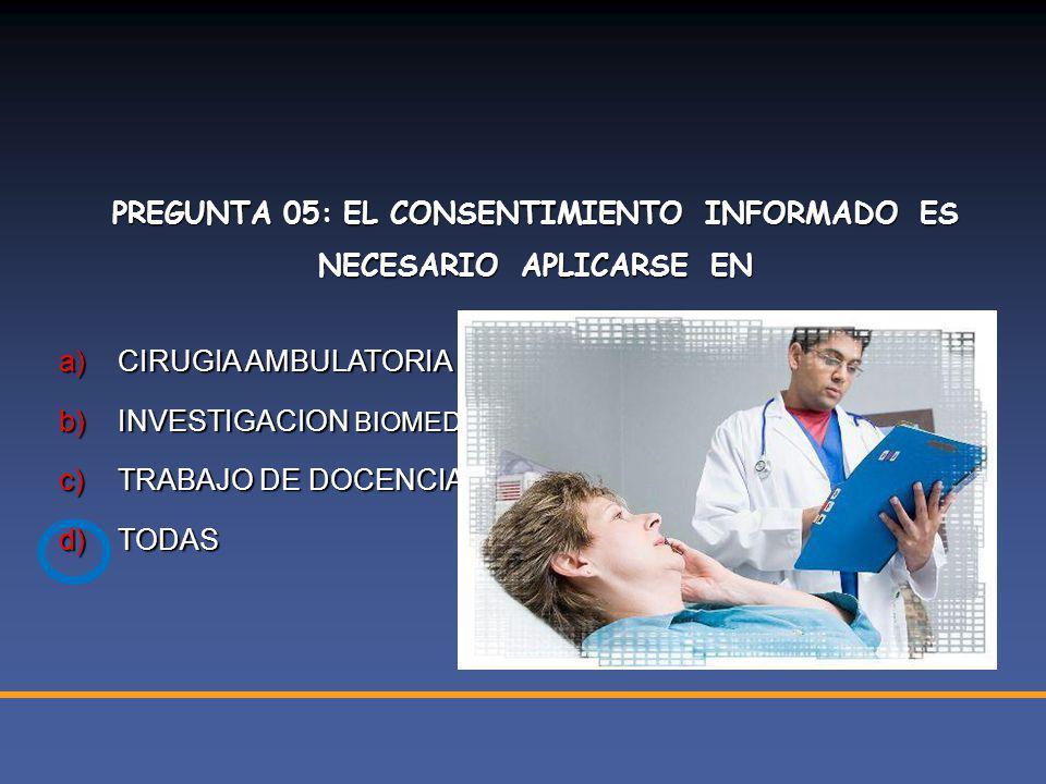 PREGUNTA 05: EL CONSENTIMIENTO INFORMADO ES NECESARIO APLICARSE EN a)CIRUGIA AMBULATORIA b)INVESTIGACION BIOMEDICA c)TRABAJO DE DOCENCIA d)TODAS